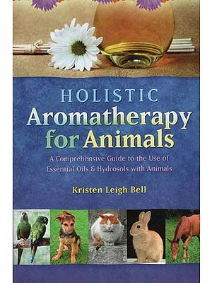 Holistic Aromatherapy For Animals (A Comprehensive Guide to The Use of Essential Oils and Hydrosols with Animals)