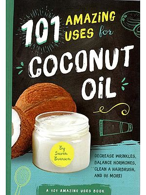 101 Amazing Uses for Coconut Oil (Decrease Wrinkles, Balance Hormones, Clean A Hairbrush, and 98 More)