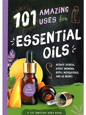 101 Amazing Uses for Essential Oils (Reduce Stress, Boost Memory, Repel Mosquitoes, and 98 More)