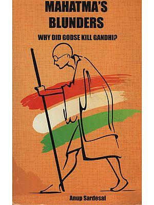 Mahatma's Blunders (Why Did Godse Kill Gandhi ?)
