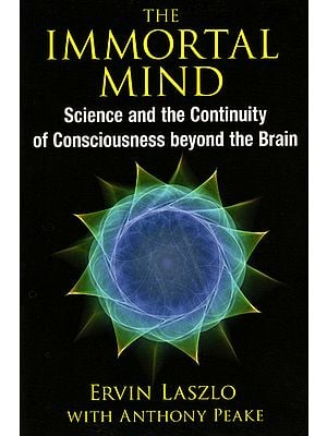 The Immortal Mind (Science and The Continuity of Consciousness Beyond The Brain)