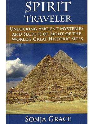 Spirit Traveler - Unlocking Ancient Mysteries and Secrets of Eight of The World's Great Historic Sites