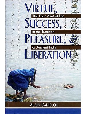 Virtue, Success, Pleasure, Liberation - The Four Aims of Life in The Tradition of Ancient India