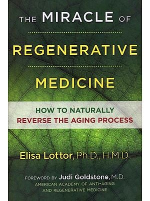 The Miracle of Regenerative Medicine - How to Naturally Reverse the Aging Process