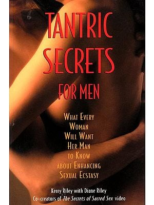 Tantric Secrets for Men (What Every Woman Will Want Her Man to Know About Enhancing Sexual Ecstasy)
