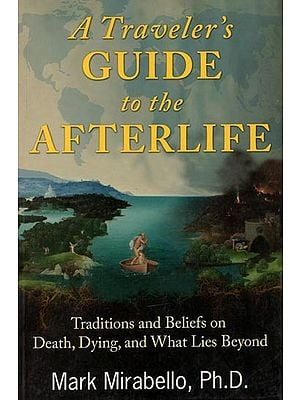 A Traveler's Guide to The Afterlife (Traditions Beliefs on Death, Dying and What Lies Beyond)
