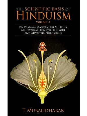 The Scientific Basis of Hinduism- On Pranava Mantra, Tri Murthis, Mahavakyas, Rebirth, The Soul and Advaitha Philosophy