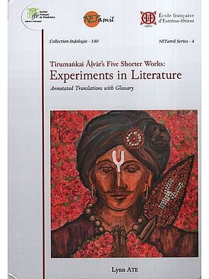 Tirumankai Alvar's Five Shorter Works: Experiments in Literature (Annotated Translations with Glossary)