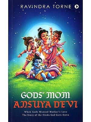 Gods' Mom Ansuya Devi (When Gods Wanted Mother's Love the story of the Hindu God Guru Dutta)