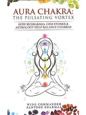 Aura Chakra the Pulsating Vortex (How Rudraksha, Gem Stones and Astrology Help Balance Chakras)