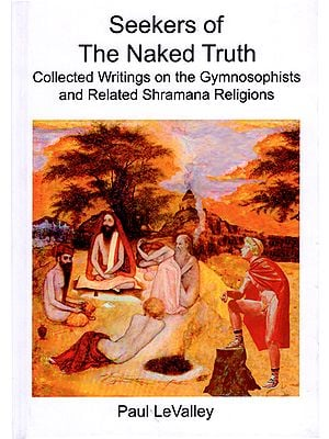 Seekers of The Naked Truth (Collected Writings on The Gymnosophists And Related Shramana Religions)