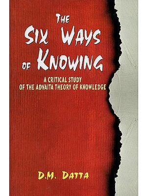 The Six Ways of Knowing (A Critical Study of The Advaita Theory of Knowledge)