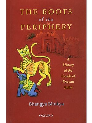 The Roots of The Periphery (A History of The Gonds of Deccan India)
