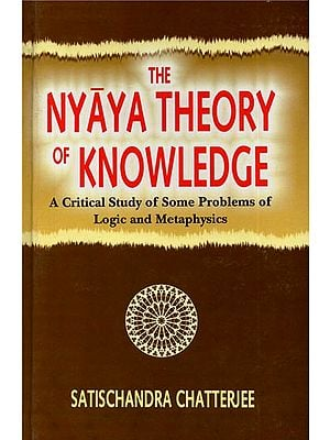 The Nyaya Theory of Knowledge (A Critical Study of Some Problems of Logic and Metaphysics)