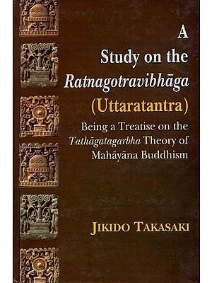 A Study On The Ratnagotravibhaga (Uttaratantra) - Being a Treatise On The Tathagatagarbha Theory of Mahayana Buddhism