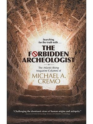 Forbidden Archeologist (The Atlantis Rising Magazine Columns of Michael A. Cremo )
