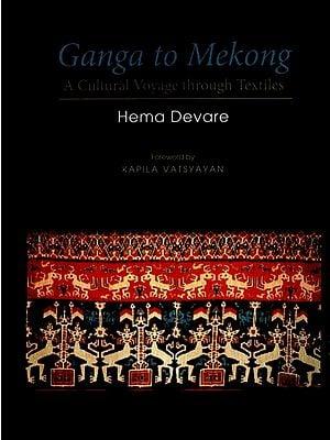 Ganga to Mekong (A Cultural Voyage Through Textiles)