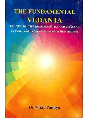 The Fundamental Vedanta - Upanisads, The Brahmasutra and Bhasyas (A Critique of The Visayavakyas of The Brahmasutra)