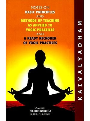 Notes On Basic Principles and Methods of Teaching As Applied To Yogic Practices and A Ready Reckoner of Yogic Practices