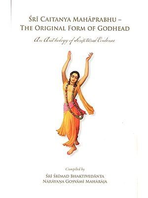 Sri Caitanya Mahaprabhu - The Original Form of Godhead (An Antholgoy of Scriptural Evidence)