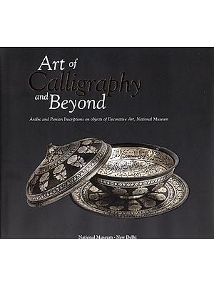Art of Calligraphy and Beyond (Arabic and Persian Inscriptions on Objects of Decorative Art, National Museum)