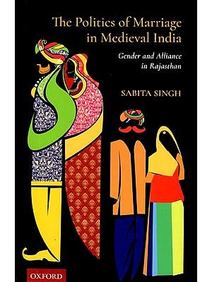 The Politics of Marriage in Medieval India (Gender and Alliance in Rajasthan)