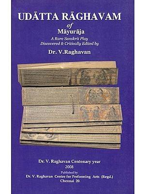 Udatta Raghavam of Mayuraja (A Rare Sanskrit Play Discovered & Critically Edited by Dr. V. Raghavan)