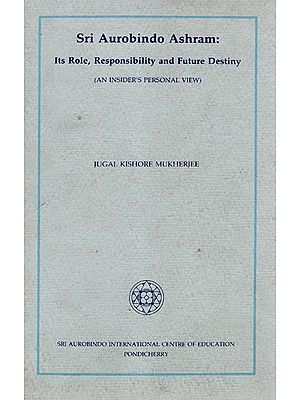 Sri Aurobindo Ashram: Its Role Responsibility and Future Destiny (An Old Book)