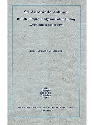 Sri Aurobindo Ashram: Its Role Responsibility and Future Destiny (An Old Book)