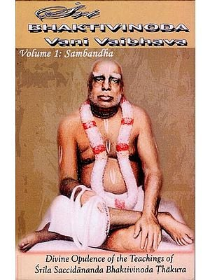 Sri Bhaktivinoda Vani Vaibhava: Divine Opulence of the Teachings of Srila Bhaktivinoda Thakura (Volume 1: Sambandha)