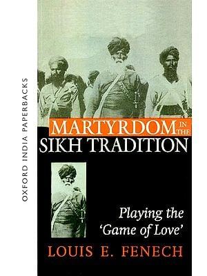 Martyrdom in The Sikh Tradition (Playing the Game of Love)