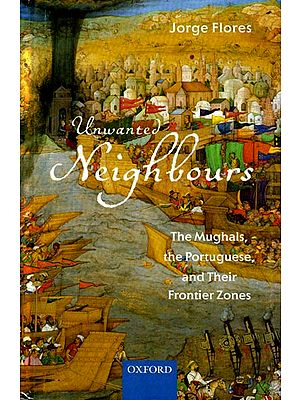 Unwanted Neighbours (The Mughals, The Portuguese, and Their Frontier Zones)
