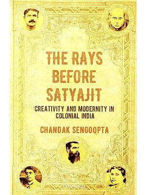 The Rays Before Satyajit (Creativity and Modernity in Colonial India)