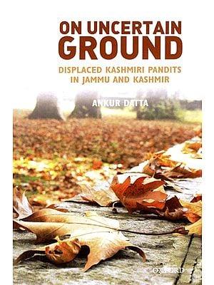 On Uncertain Ground (Displaced Kashmiri Pandits in Jammu and Kashmir)