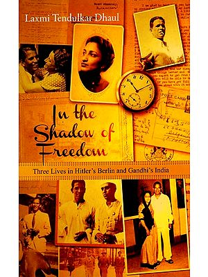 In The Shadow of Freedom (Three Lives in Hitler's Berlin and Gandhi's India)
