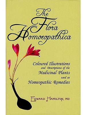 The Flora Homoeopathica (Coloured Illustrations and Descriptions of the Medicinal Plants used as Homeopathic Remedies)