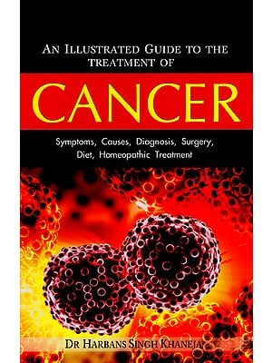 Cancer - Symptoms, Causes, Diagnosis, Surgery, Diet, Homeopathic Treatment (An Illustrated Guide to the Treatment of Cancer)