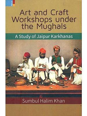 Art and Craft Workshops Under the Mughals (A Study of Jaipur Karkhanas)