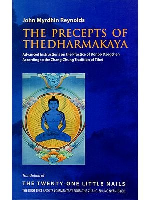The Precepts of The Dharmakaya (Advanced Instructions on the Practice of Bonpo Dzogchen According to the Zhang-Zhung Tradition of Tibet)