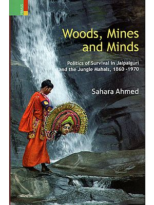 Woods, Mines and Minds (Politics of Survival in Jalpaiguri and the Jungle mahals, 1860-1970)