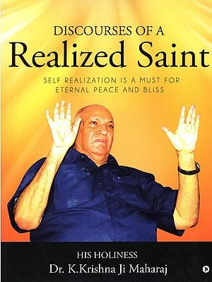 Discourses of a Realized Saint (Self Realization is a Must for Eternal Peace and Bliss)