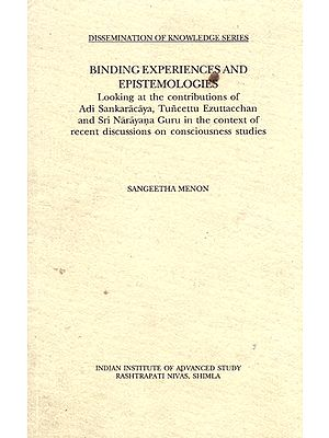 Binding Experiences and Epistemologies (Looking at the Contributions of Adi Sankaracaya, Tuncettu Ezuttacchan and Sri Narayna Guru in the Context of Recent Discussion on Consciousness Studies)