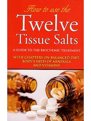 How to Use Twelve Tissue Salts - A Guide to the Biochemic Treatment (With Chapters on Balanced Diet, Body's Need of Minerals and Vitamins)