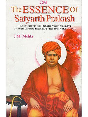 The Essence of Satyarth Prakash (An Abridged Version of Satyarth Prakash Written by : Maharshi Dayanand Saraswati, The Founder of Arya Samaj)