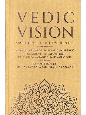 Vedic Vision - Ancient Insight Into Modern Life (A Translation of 'Sanskar Chandrika' The Scientific Exposition of Rishi Dayanand's Sanskar Vidhi)