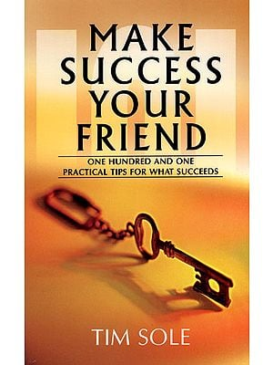 Make Success Your Friend (One Hundred and One Practical Tips for What Succeeds)