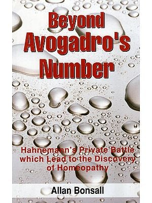 Beyond Avogadro's Number (Hahnemann's Private Battle Which Lead to the Discovery of Homeopathy)