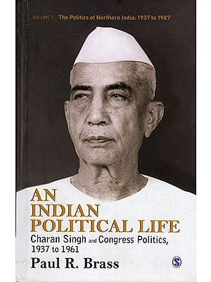 An Indian Political Life (Charan Singh and Congress Politics, 1937 to 1961)