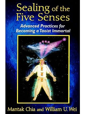 Sealing of the Five Senses (Advanced Practices for Becoming a Taoist Immortal)