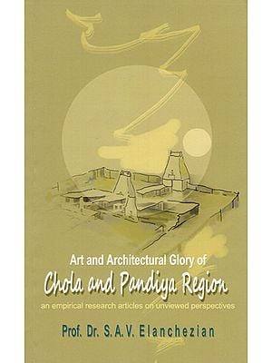 Art and Architectural Glory of Chola and Pandiya Region (An Empirical Research Articles on Unviewed Perspectives)